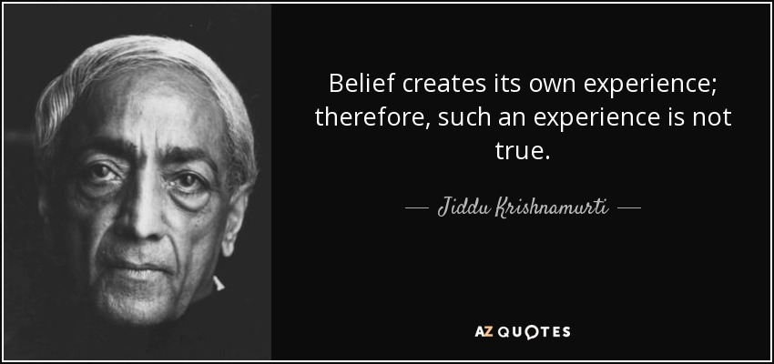 Belief creates its own experience; therefore, such an experience is not true. - Jiddu Krishnamurti