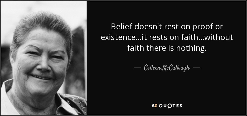 Belief doesn't rest on proof or existence...it rests on faith...without faith there is nothing. - Colleen McCullough