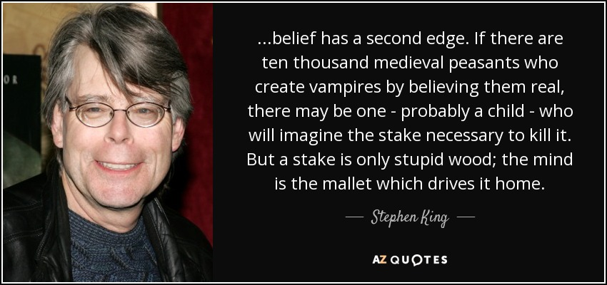 ...belief has a second edge. If there are ten thousand medieval peasants who create vampires by believing them real, there may be one - probably a child - who will imagine the stake necessary to kill it. But a stake is only stupid wood; the mind is the mallet which drives it home. - Stephen King