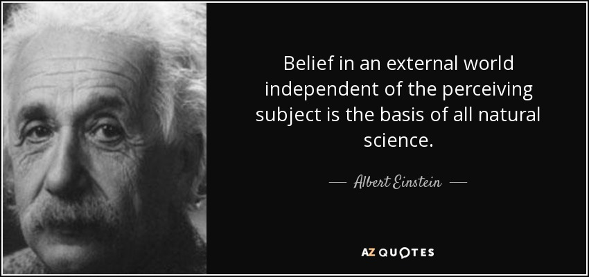 Belief in an external world independent of the perceiving subject is the basis of all natural science. - Albert Einstein