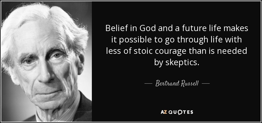 Belief in God and a future life makes it possible to go through life with less of stoic courage than is needed by skeptics. - Bertrand Russell