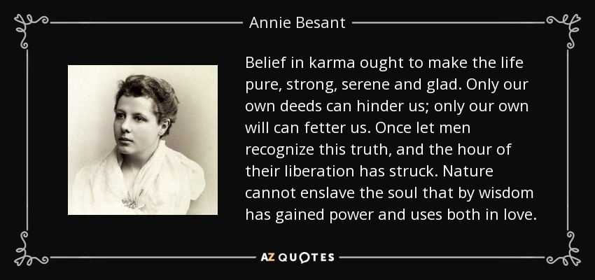 Belief in karma ought to make the life pure, strong, serene, and glad. Only our own deeds can hinder us; only our own will can fetter us. Once let men recognize this truth, and the hour of their liberation has struck. Nature cannot enslave the soul that by wisdom has gained power and uses both in love. - Annie Besant