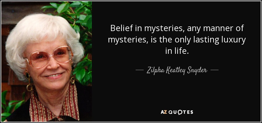 Belief in mysteries, any manner of mysteries, is the only lasting luxury in life. - Zilpha Keatley Snyder