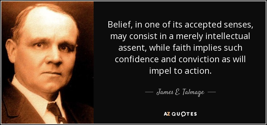 Belief, in one of its accepted senses, may consist in a merely intellectual assent, while faith implies such confidence and conviction as will impel to action. - James E. Talmage