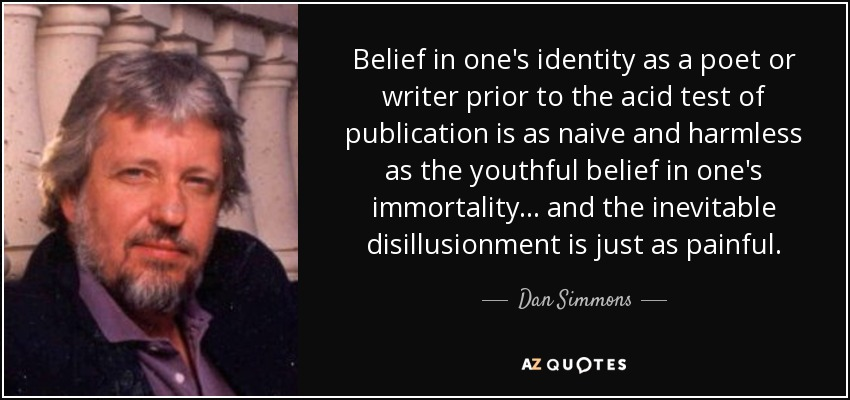 Belief in one's identity as a poet or writer prior to the acid test of publication is as naive and harmless as the youthful belief in one's immortality... and the inevitable disillusionment is just as painful. - Dan Simmons