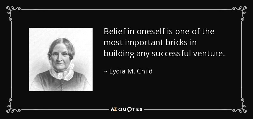 Belief in oneself is one of the most important bricks in building any successful venture. - Lydia M. Child