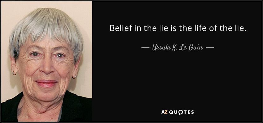 Belief in the lie is the life of the lie. - Ursula K. Le Guin