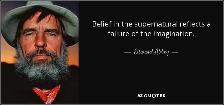 Belief in the supernatural reflects a failure of the imagination. - Edward Abbey
