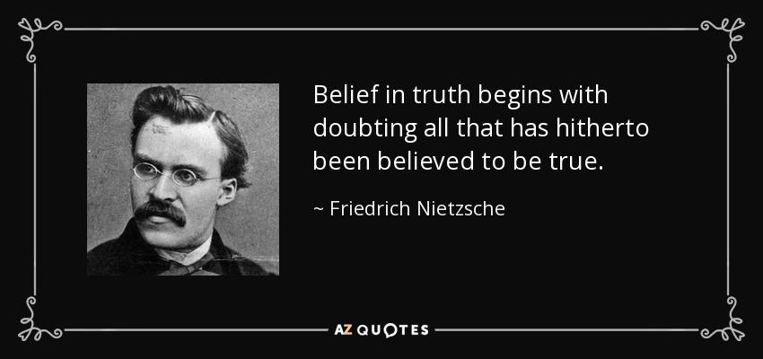 Belief in truth begins with doubting all that has hitherto been believed to be true. - Friedrich Nietzsche