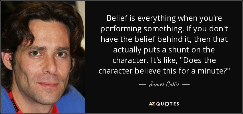 Belief is everything when you're performing something. If you don't have the belief behind it, then that actually puts a shunt on the character. It's like,