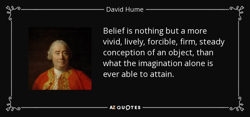 Belief is nothing but a more vivid, lively, forcible, firm, steady conception of an object, than what the imagination alone is ever able to attain. - David Hume