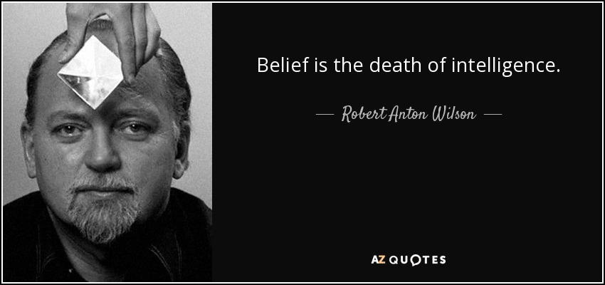 Belief is the death of intelligence. - Robert Anton Wilson