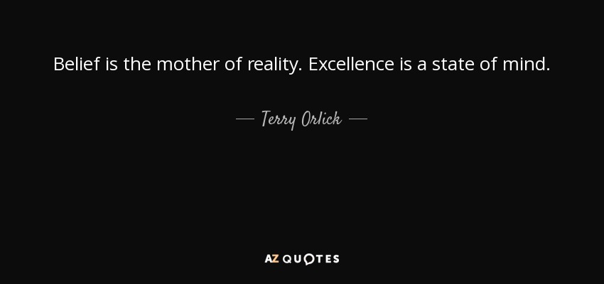 Belief is the mother of reality. Excellence is a state of mind. - Terry Orlick