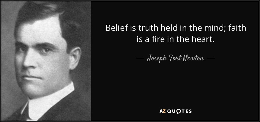 Belief is truth held in the mind; faith is a fire in the heart. - Joseph Fort Newton