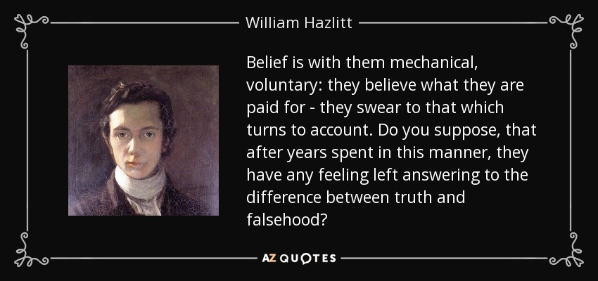 Belief is with them mechanical, voluntary: they believe what they are paid for - they swear to that which turns to account. Do you suppose, that after years spent in this manner, they have any feeling left answering to the difference between truth and falsehood? - William Hazlitt