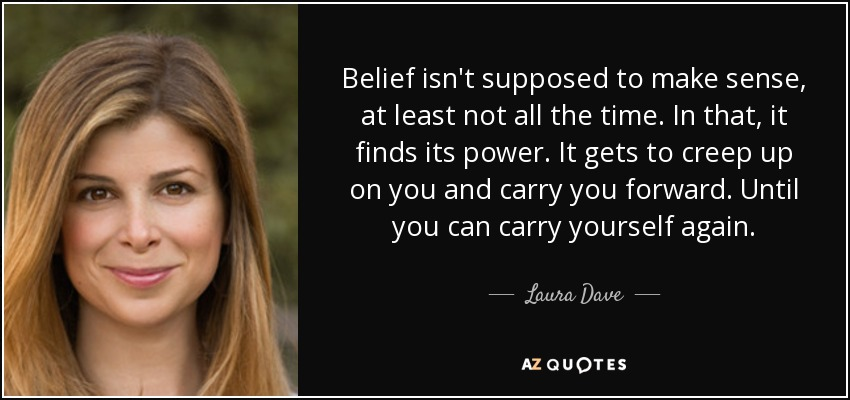 Belief isn't supposed to make sense, at least not all the time. In that, it finds its power. It gets to creep up on you and carry you forward. Until you can carry yourself again. - Laura Dave