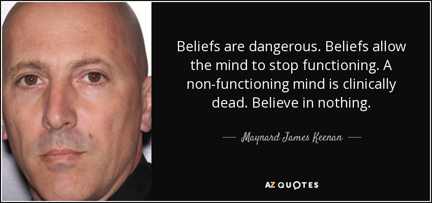 Beliefs are dangerous. Beliefs allow the mind to stop functioning. A non-functioning mind is clinically dead. Believe in nothing. - Maynard James Keenan