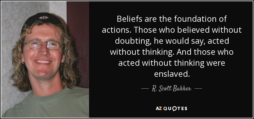 Beliefs are the foundation of actions. Those who believed without doubting, he would say, acted without thinking. And those who acted without thinking were enslaved. - R. Scott Bakker