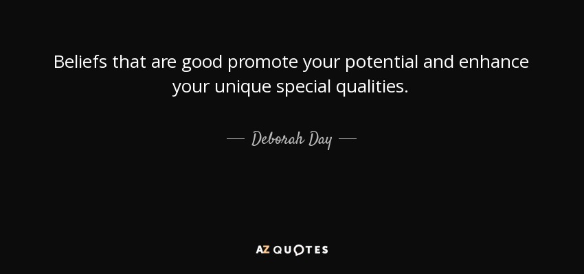 Beliefs that are good promote your potential and enhance your unique special qualities. - Deborah Day