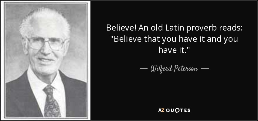 Believe! An old Latin proverb reads: