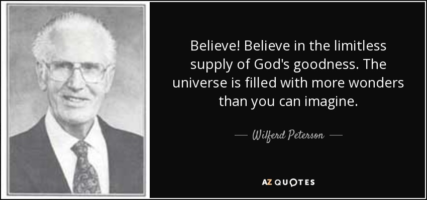 Believe! Believe in the limitless supply of God's goodness. The universe is filled with more wonders than you can imagine. - Wilferd Peterson