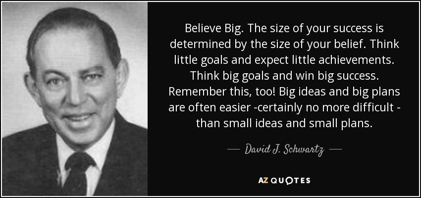 Believe Big. The size of your success is determined by the size of your belief. Think little goals and expect little achievements. Think big goals and win big success. Remember this, too! Big ideas and big plans are often easier -certainly no more difficult - than small ideas and small plans. - David J. Schwartz