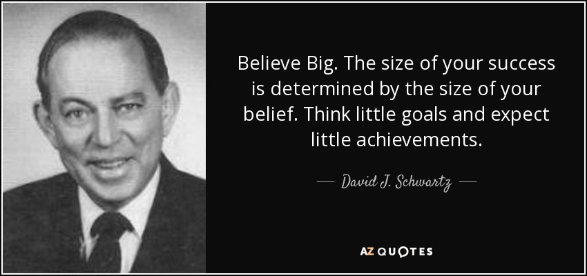 Believe Big. The size of your success is determined by the size of your belief. Think little goals and expect little achievements. - David J. Schwartz