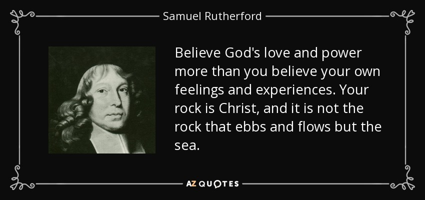 Believe God's love and power more than you believe your own feelings and experiences. Your rock is Christ, and it is not the rock that ebbs and flows but the sea. - Samuel Rutherford