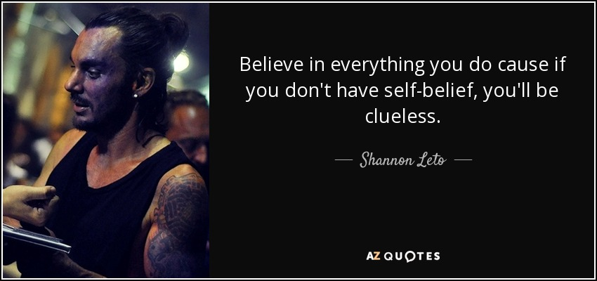 Believe in everything you do cause if you don't have self-belief, you'll be clueless. - Shannon Leto
