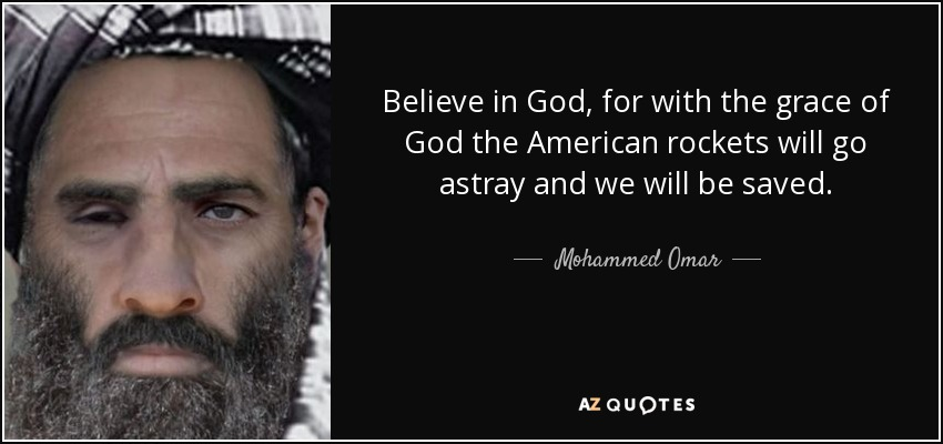 Believe in God, for with the grace of God the American rockets will go astray and we will be saved. - Mohammed Omar