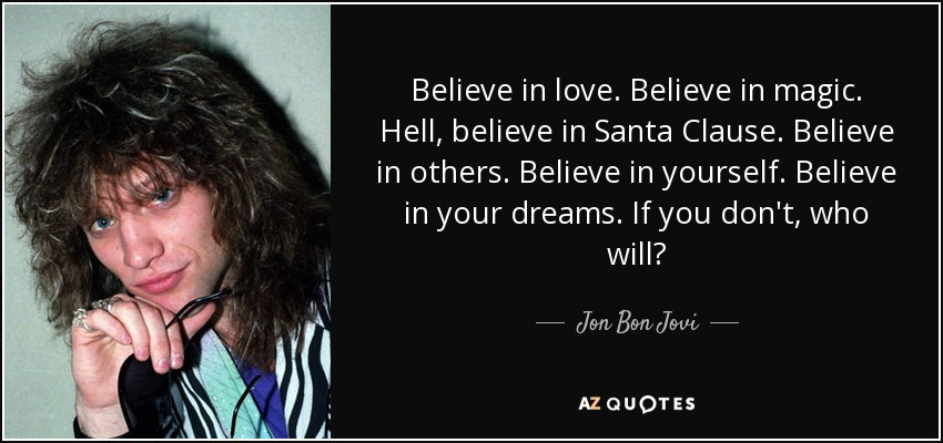 Jon Bon Jovi quote: Believe in love. Believe in magic. Hell, believe in Santa...