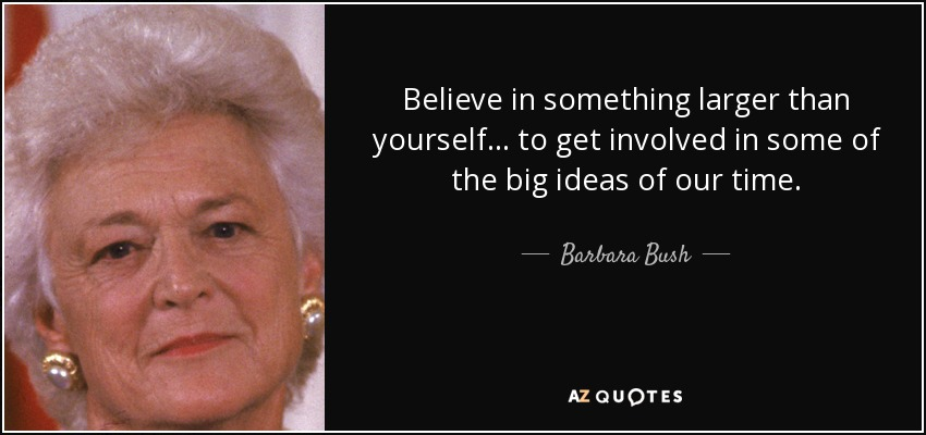 Barbara Bush Quote Believe In Something Larger Than Yourself To