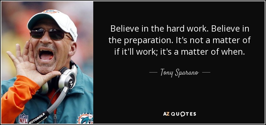 Believe in the hard work. Believe in the preparation. It's not a matter of if it'll work; it's a matter of when. - Tony Sparano