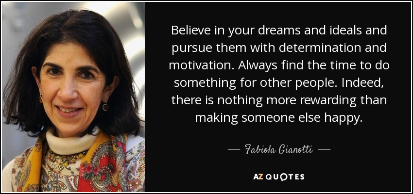 Believe in your dreams and ideals and pursue them with determination and motivation. Always find the time to do something for other people. Indeed, there is nothing more rewarding than making someone else happy. - Fabiola Gianotti