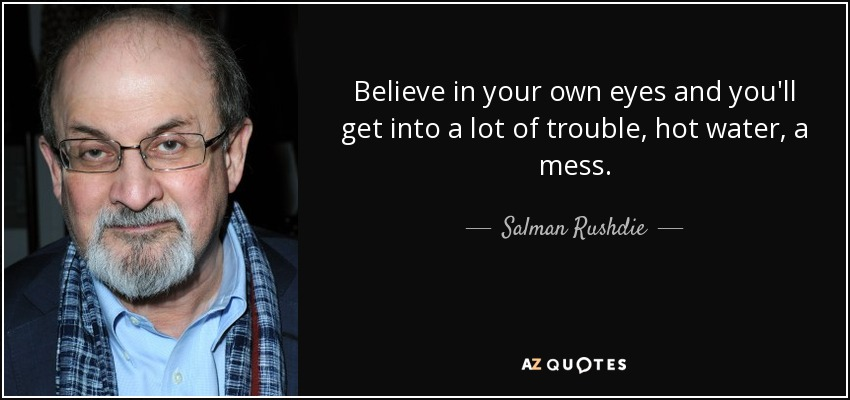 Believe in your own eyes and you'll get into a lot of trouble, hot water, a mess. - Salman Rushdie