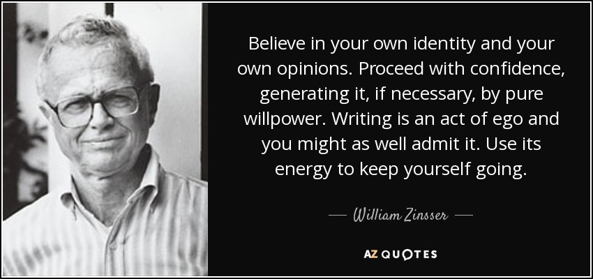 Believe in your own identity and your own opinions. Proceed with confidence, generating it, if necessary, by pure willpower. Writing is an act of ego and you might as well admit it. Use its energy to keep yourself going. - William Zinsser