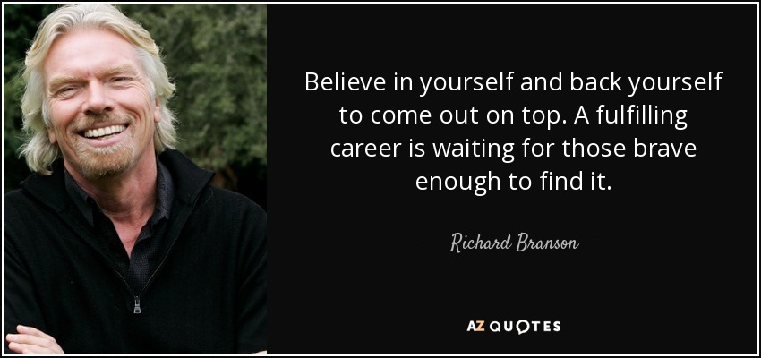 Believe in yourself and back yourself to come out on top. A fulfilling career is waiting for those brave enough to find it. - Richard Branson