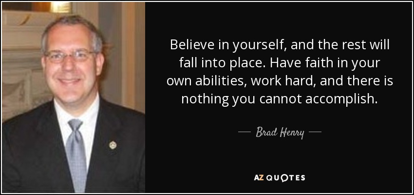 Believe in yourself, and the rest will fall into place. Have faith in your own abilities, work hard, and there is nothing you cannot accomplish. - Brad Henry