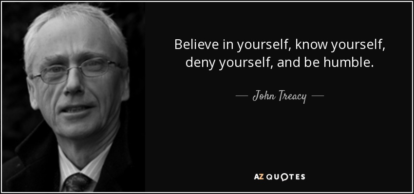 Believe in yourself, know yourself, deny yourself, and be humble. - John Treacy