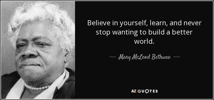 Believe in yourself, learn, and never stop wanting to build a better world. - Mary McLeod Bethune