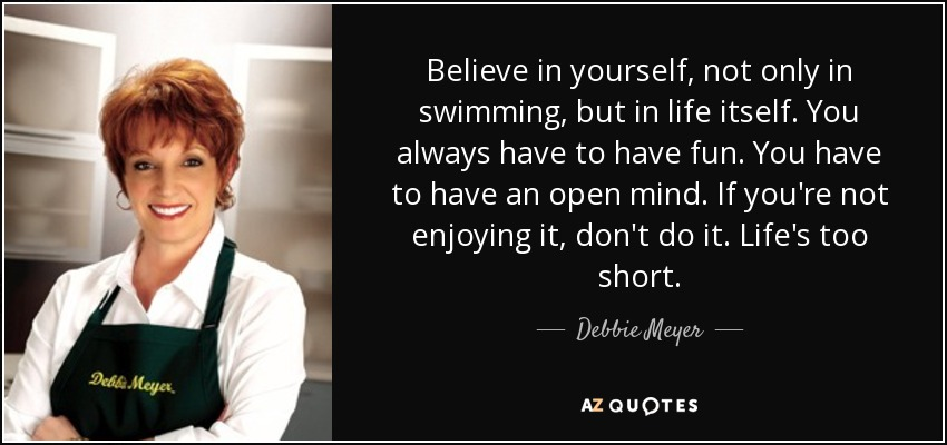 Believe in yourself, not only in swimming, but in life itself. You always have to have fun. You have to have an open mind. If you're not enjoying it, don't do it. Life's too short. - Debbie Meyer