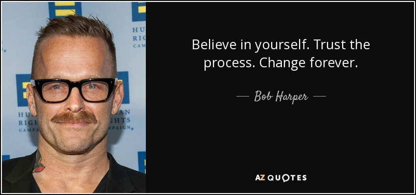 Believe in yourself. Trust the process. Change forever. - Bob Harper