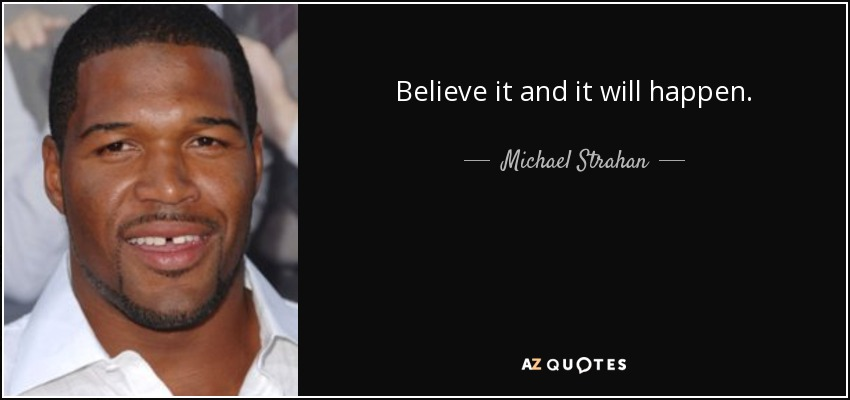 Believe it and it will happen. - Michael Strahan