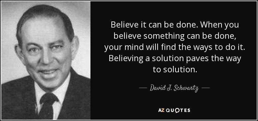 Believe it can be done. When you believe something can be done, your mind will find the ways to do it. Believing a solution paves the way to solution. - David J. Schwartz