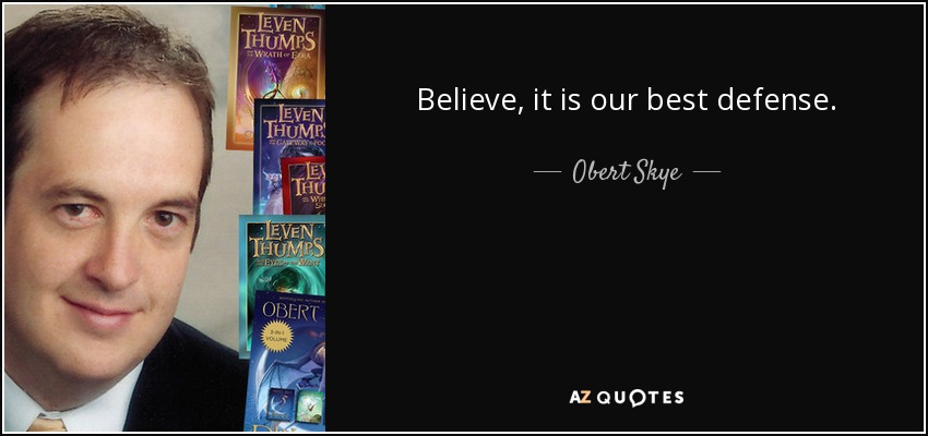 Believe, it is our best defense. - Obert Skye