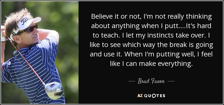 Believe it or not, I'm not really thinking about anything when I putt....It's hard to teach. I let my instincts take over. I like to see which way the break is going and use it. When I'm putting well, I feel like I can make everything. - Brad Faxon