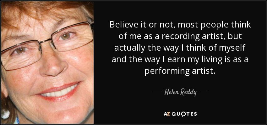Believe it or not, most people think of me as a recording artist, but actually the way I think of myself and the way I earn my living is as a performing artist. - Helen Reddy