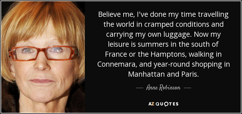 Believe me, I've done my time travelling the world in cramped conditions and carrying my own luggage. Now my leisure is summers in the south of France or the Hamptons, walking in Connemara, and year-round shopping in Manhattan and Paris. - Anne Robinson