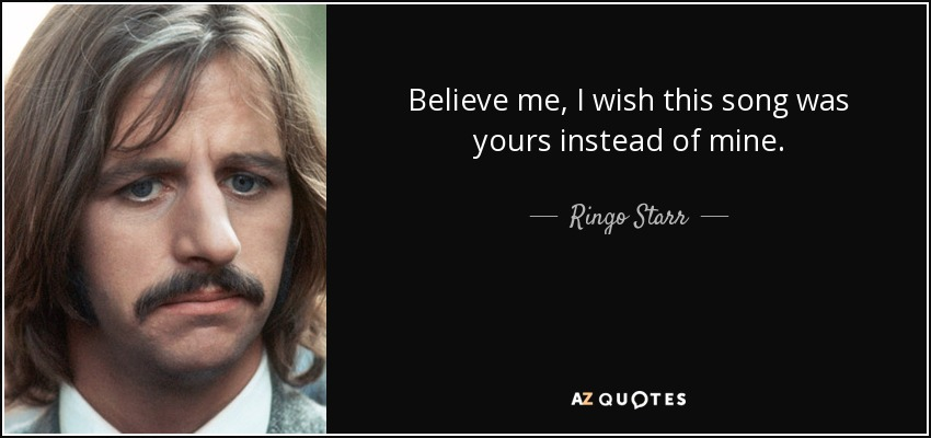 Believe me, I wish this song was yours instead of mine. - Ringo Starr