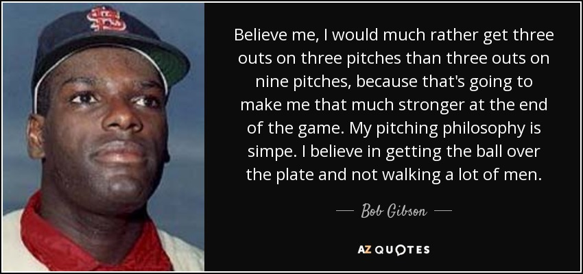 Believe me, I would much rather get three outs on three pitches than three outs on nine pitches, because that's going to make me that much stronger at the end of the game. My pitching philosophy is simpe. I believe in getting the ball over the plate and not walking a lot of men. - Bob Gibson